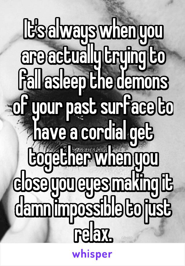 It's always when you are actually trying to fall asleep the demons of your past surface to have a cordial get together when you close you eyes making it damn impossible to just relax.
