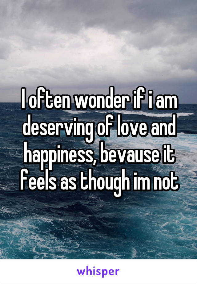I often wonder if i am deserving of love and happiness, bevause it feels as though im not