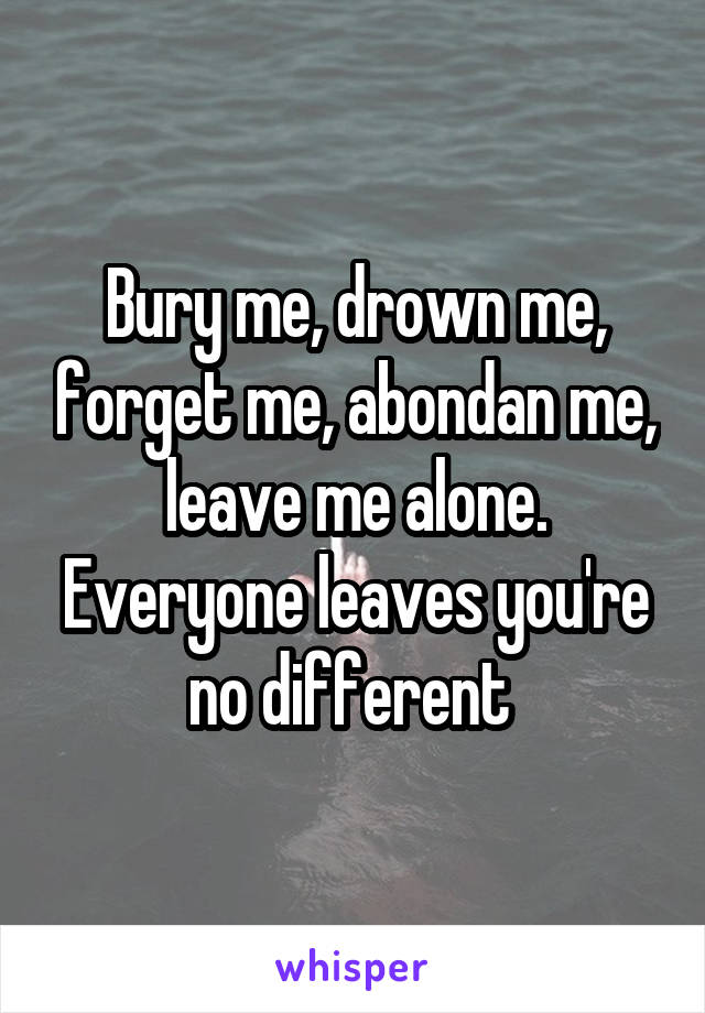 Bury me, drown me, forget me, abondan me, leave me alone. Everyone leaves you're no different