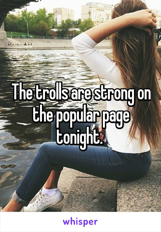 The trolls are strong on the popular page tonight.