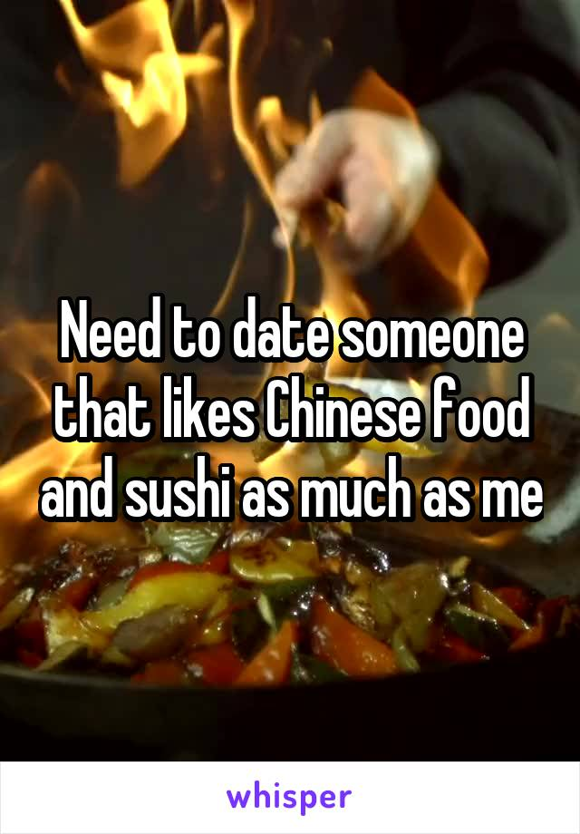Need to date someone that likes Chinese food and sushi as much as me