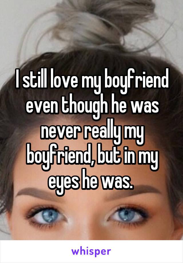 I still love my boyfriend even though he was never really my boyfriend, but in my eyes he was.
