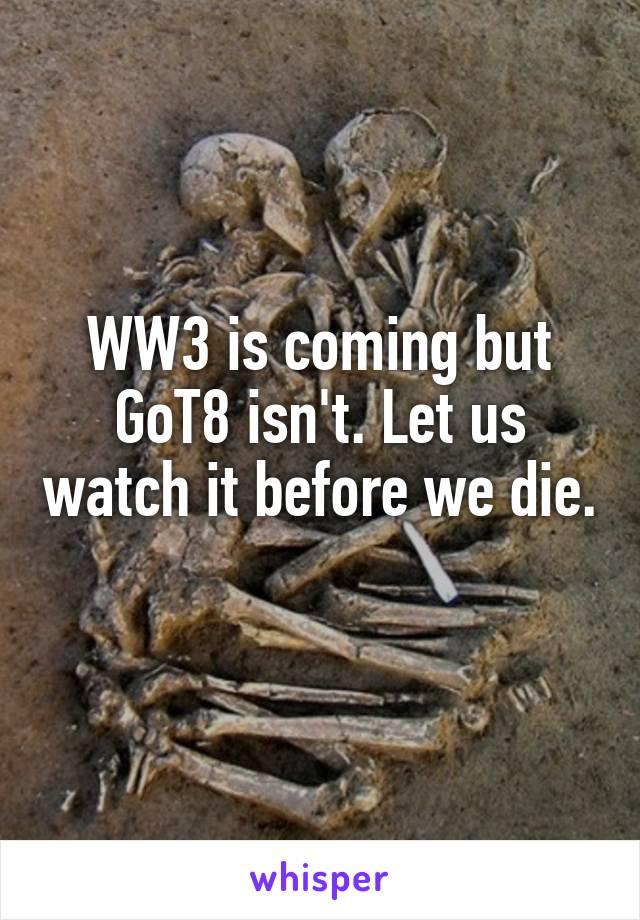 WW3 is coming but GoT8 isn't. Let us watch it before we die.