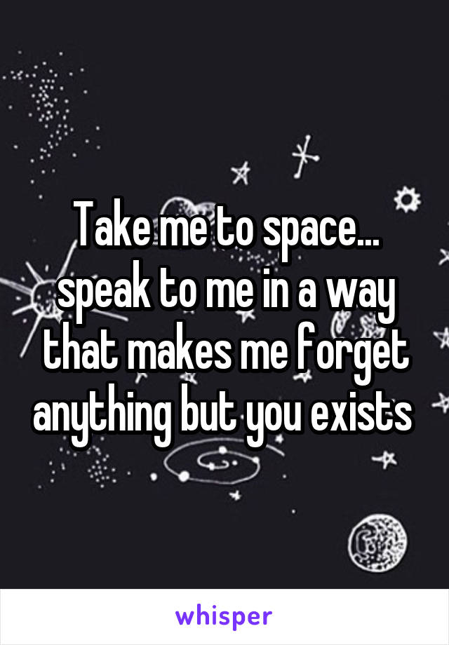 Take me to space... speak to me in a way that makes me forget anything but you exists