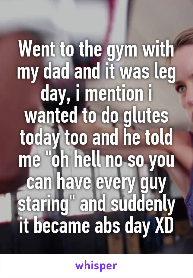 """Went to the gym with my dad and it was leg day, i mention i wanted to do glutes today too and he told me """"oh hell no so you can have every guy staring"""" and suddenly it became abs day XD"""