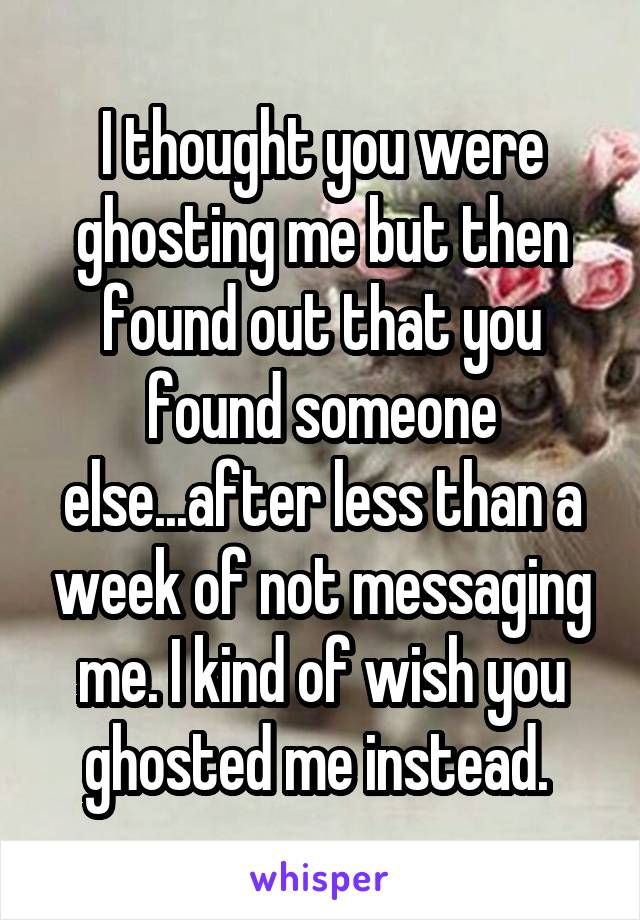 I thought you were ghosting me but then found out that you found someone else...after less than a week of not messaging me. I kind of wish you ghosted me instead.