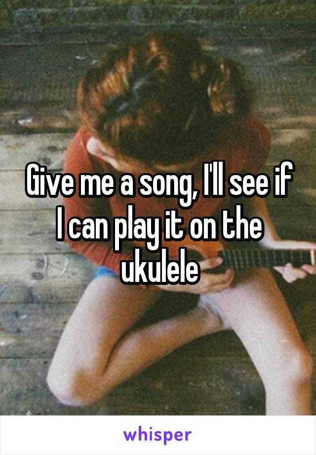 Give me a song, I'll see if I can play it on the ukulele