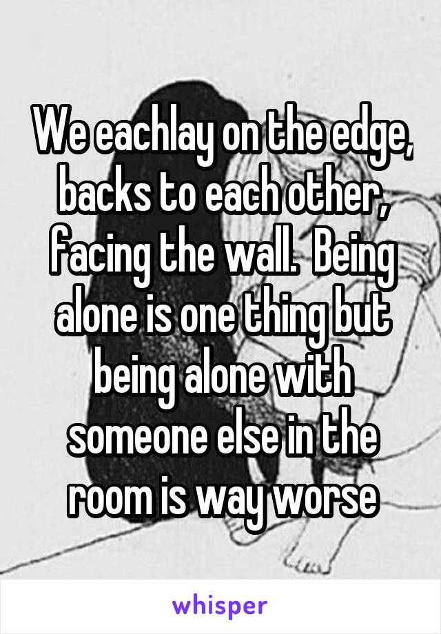 We eachlay on the edge, backs to each other, facing the wall.  Being alone is one thing but being alone with someone else in the room is way worse