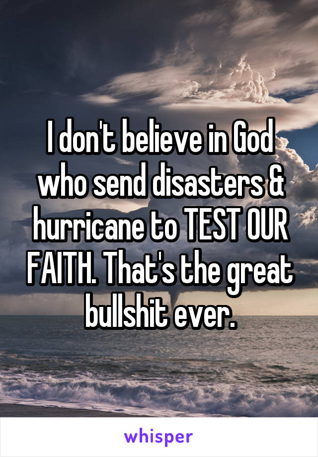 I don't believe in God who send disasters & hurricane to TEST OUR FAITH. That's the great bullshit ever.