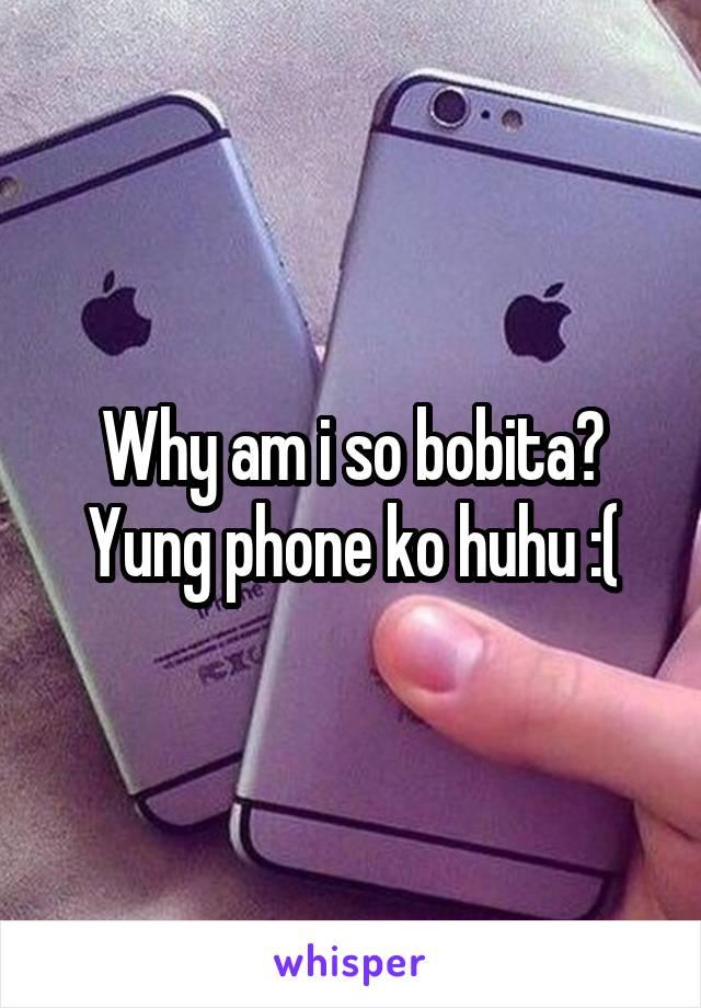 Why am i so bobita? Yung phone ko huhu :(