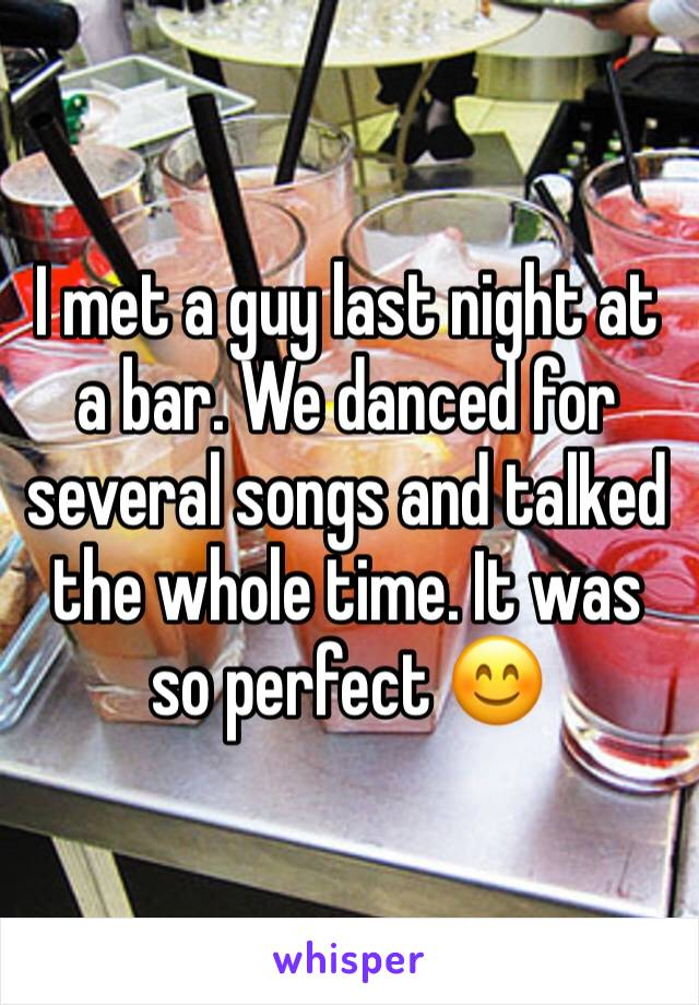 I met a guy last night at a bar. We danced for several songs and talked the whole time. It was so perfect 😊