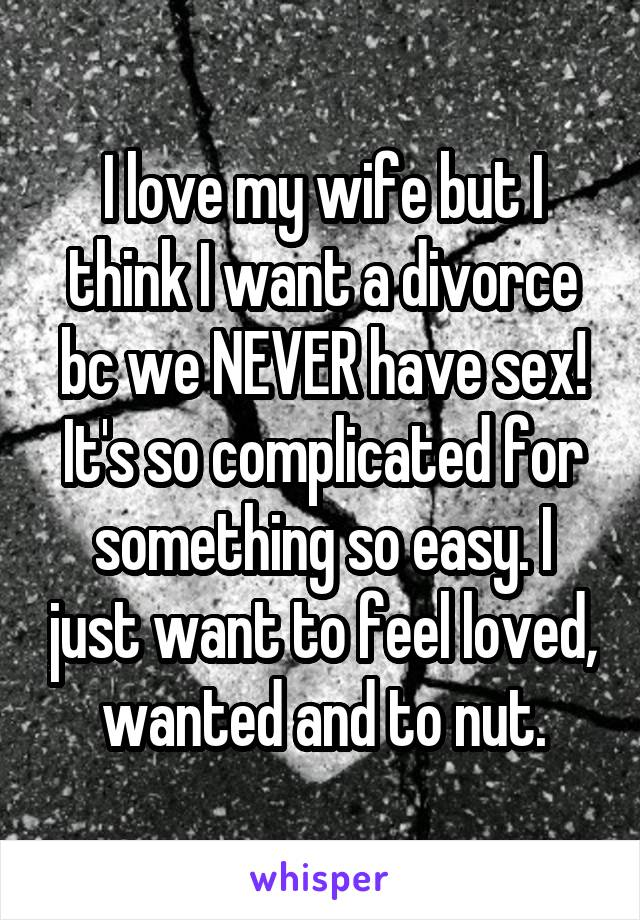 I love my wife but I think I want a divorce bc we NEVER have sex! It's so complicated for something so easy. I just want to feel loved, wanted and to nut.