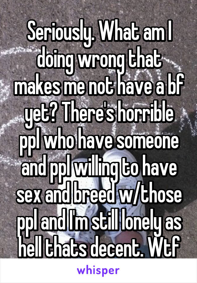 Seriously. What am I doing wrong that makes me not have a bf yet? There's horrible ppl who have someone and ppl willing to have sex and breed w/those ppl and I'm still lonely as hell thats decent. Wtf