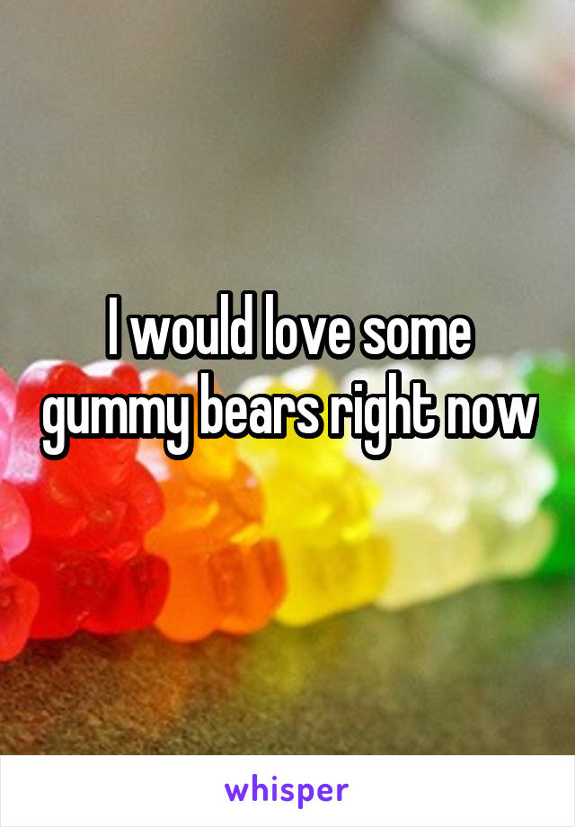 I would love some gummy bears right now