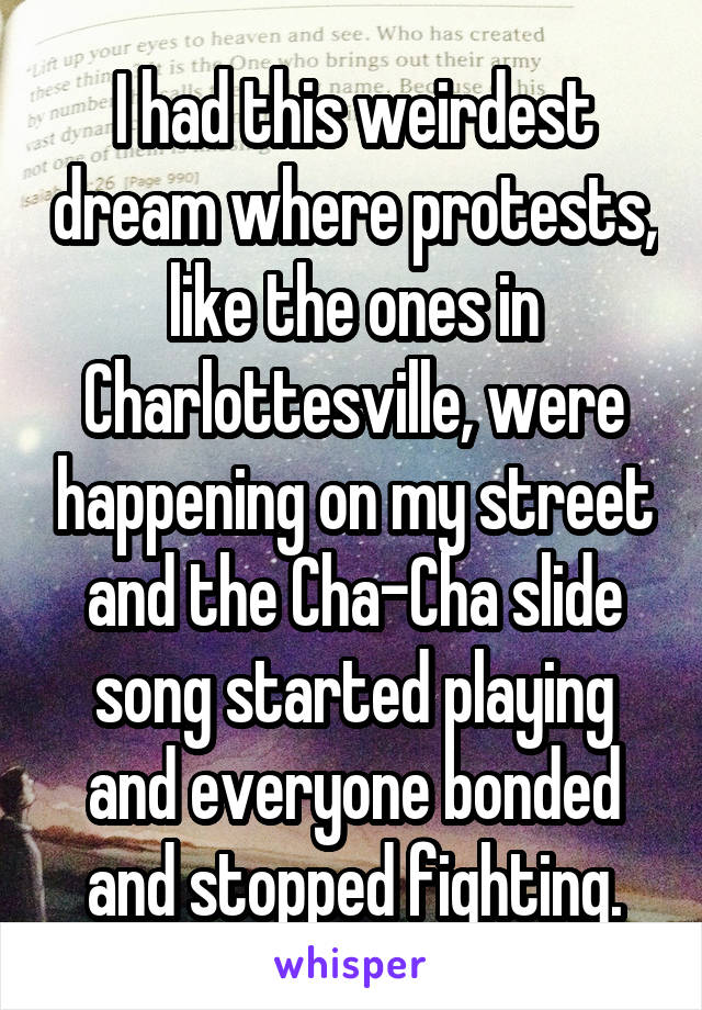 I had this weirdest dream where protests, like the ones in Charlottesville, were happening on my street and the Cha-Cha slide song started playing and everyone bonded and stopped fighting.