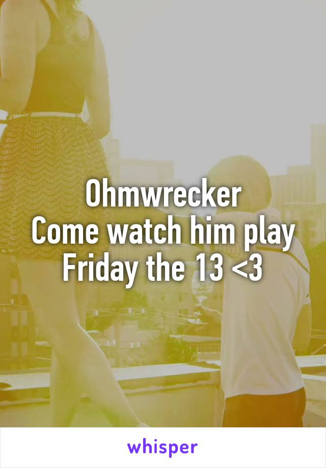 Ohmwrecker Come watch him play Friday the 13 <3