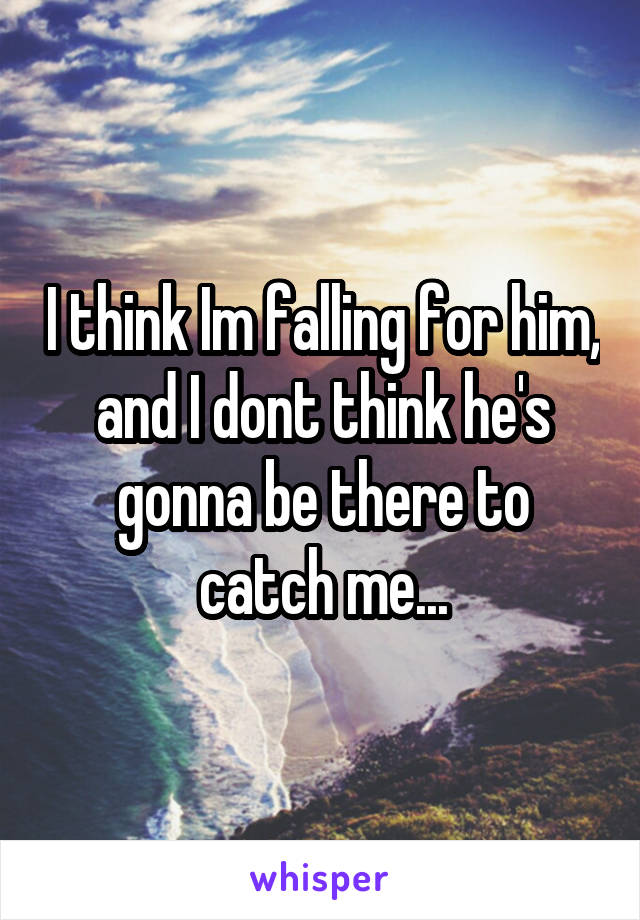 I think Im falling for him, and I dont think he's gonna be there to catch me...