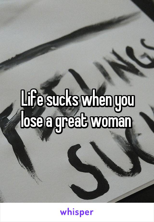 Life sucks when you lose a great woman