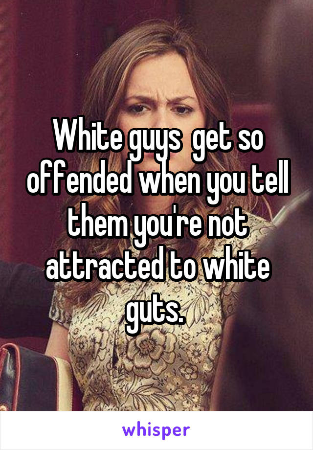 White guys  get so offended when you tell them you're not attracted to white guts.