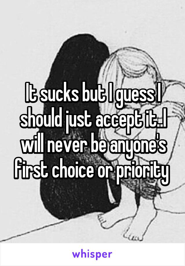 It sucks but I guess I should just accept it..I will never be anyone's first choice or priority