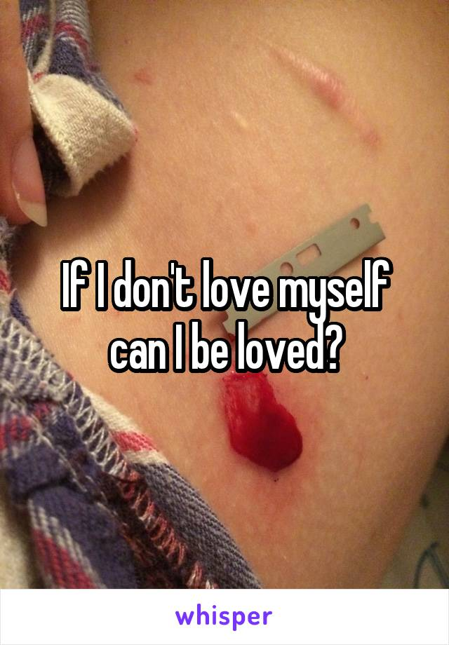 If I don't love myself can I be loved?