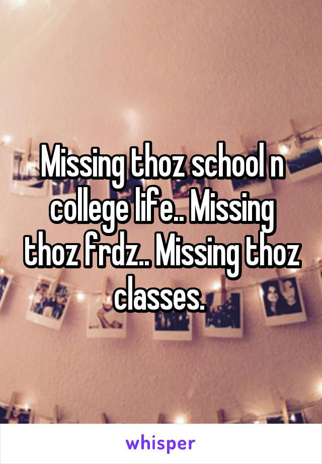 Missing thoz school n college life.. Missing thoz frdz.. Missing thoz classes.