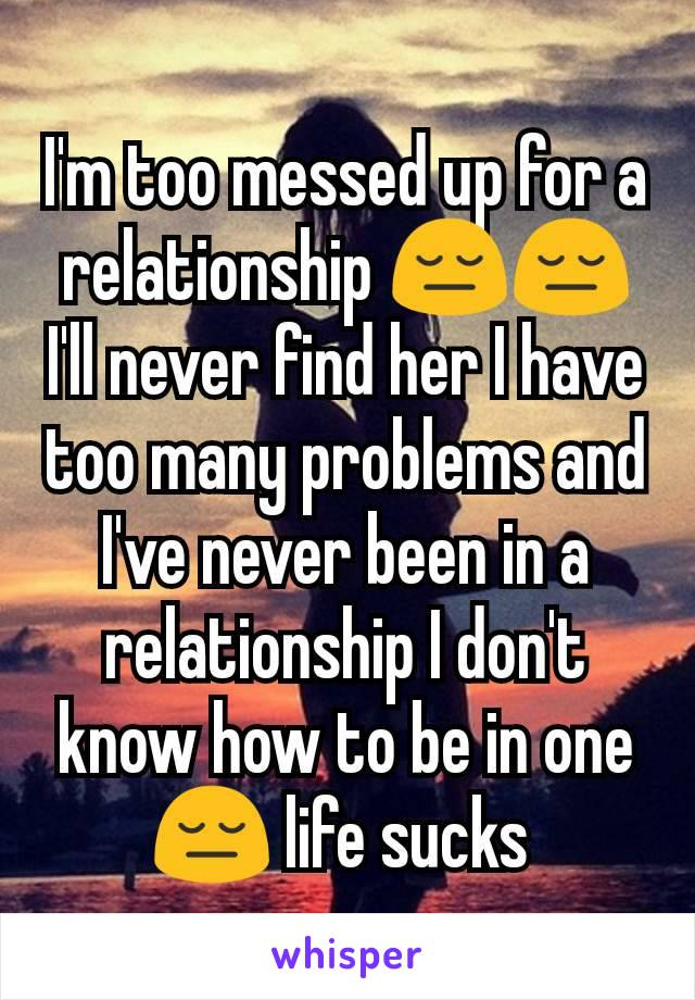 I'm too messed up for a relationship 😔😔 I'll never find her I have too many problems and I've never been in a relationship I don't know how to be in one 😔 life sucks