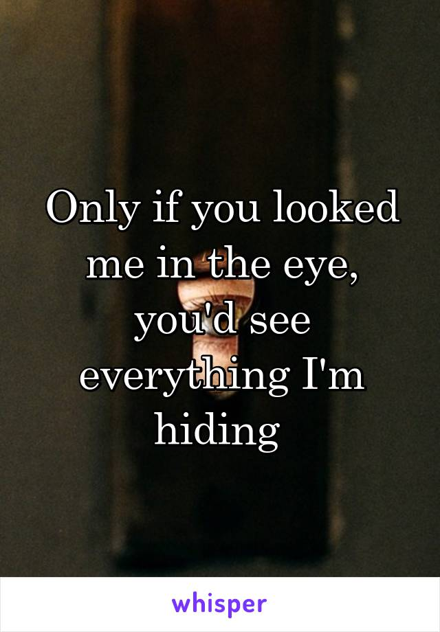 Only if you looked me in the eye, you'd see everything I'm hiding