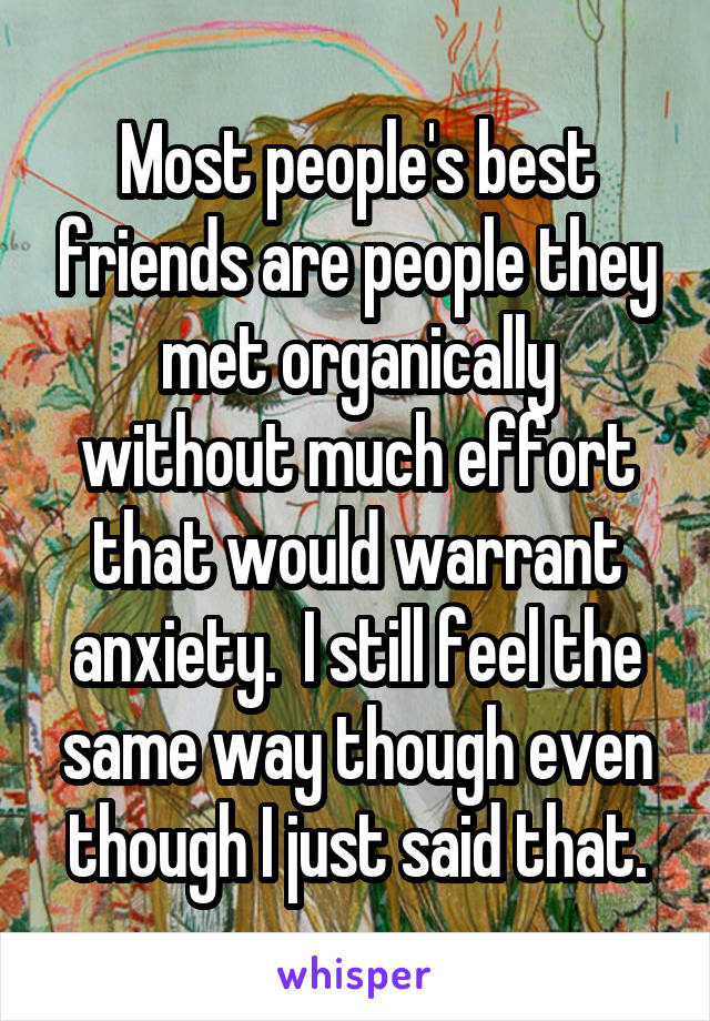 Most people's best friends are people they met organically without much effort that would warrant anxiety.  I still feel the same way though even though I just said that.