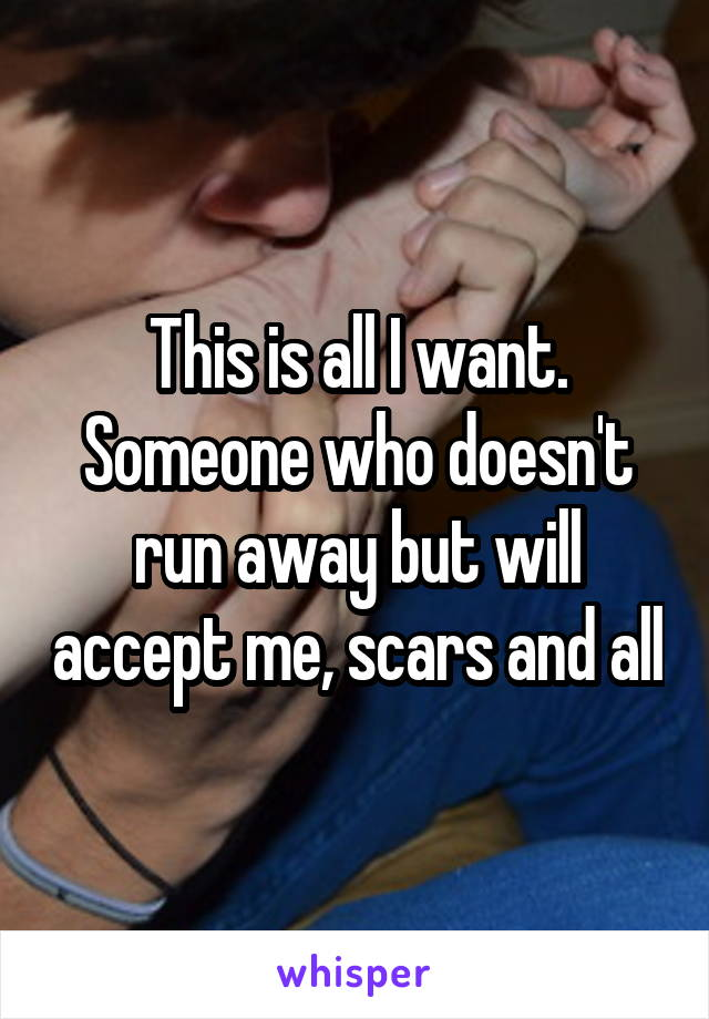 This is all I want. Someone who doesn't run away but will accept me, scars and all