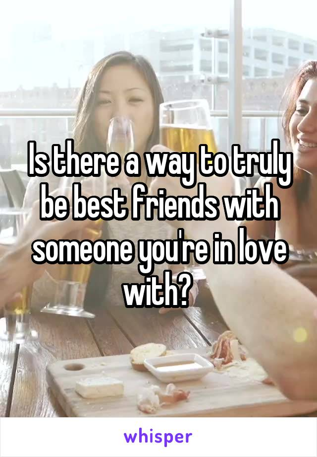 Is there a way to truly be best friends with someone you're in love with?