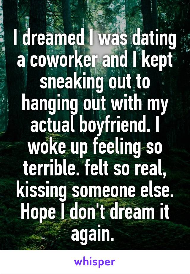 I dreamed I was dating a coworker and I kept sneaking out to hanging out with my actual boyfriend. I woke up feeling so terrible. felt so real, kissing someone else. Hope I don't dream it again.