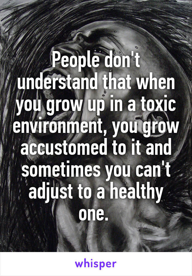 People don't understand that when you grow up in a toxic environment, you grow accustomed to it and sometimes you can't adjust to a healthy one.