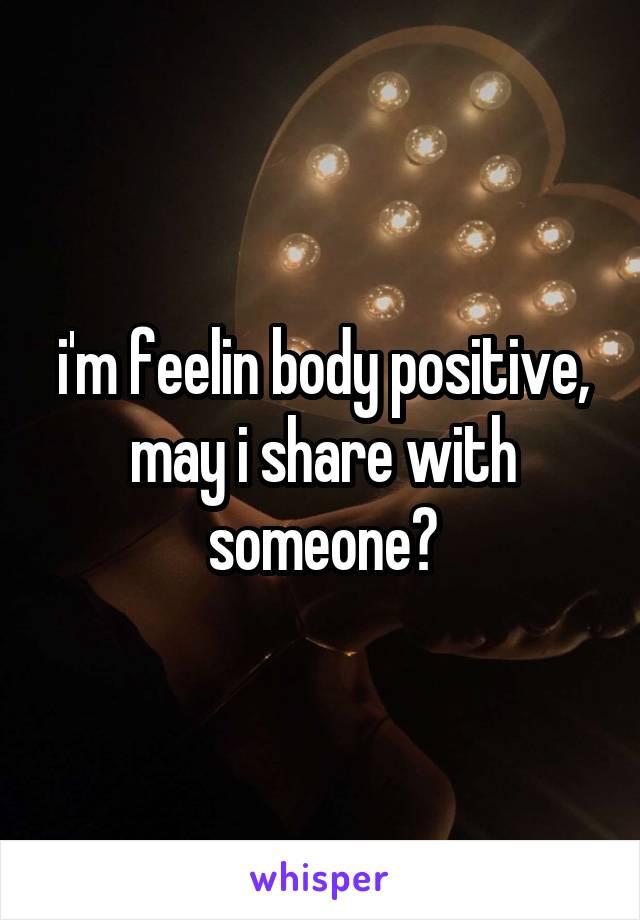 i'm feelin body positive, may i share with someone?