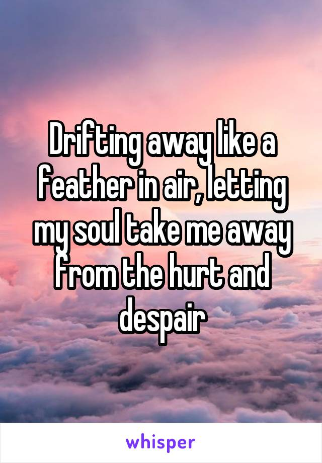 Drifting away like a feather in air, letting my soul take me away from the hurt and despair