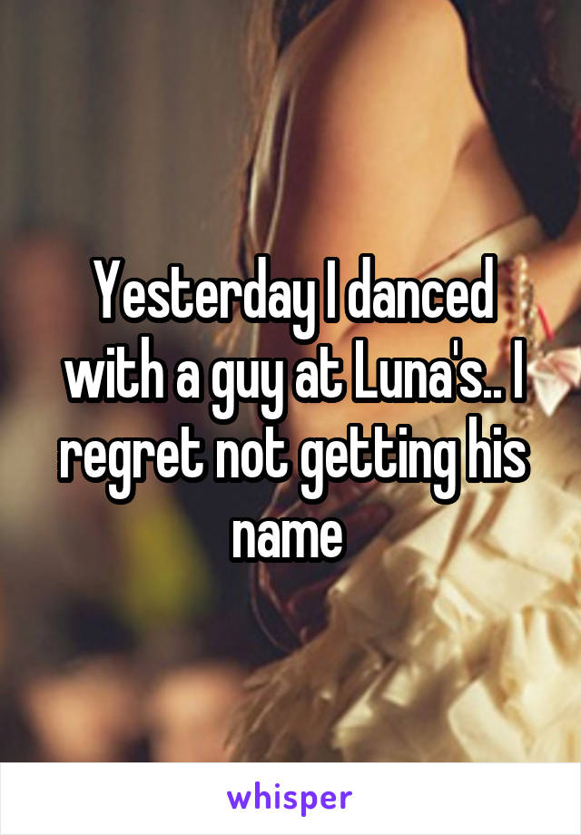 Yesterday I danced with a guy at Luna's.. I regret not getting his name