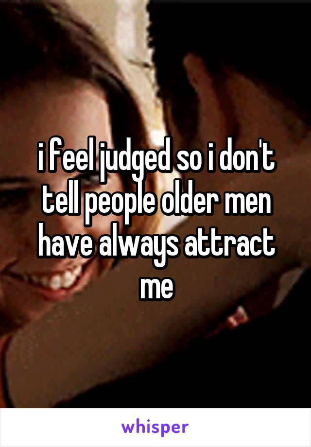 i feel judged so i don't tell people older men have always attract me