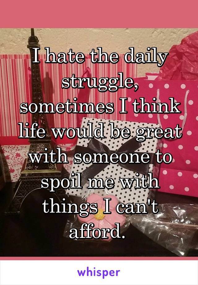 I hate the daily struggle, sometimes I think life would be great with someone to spoil me with things I can't afford.