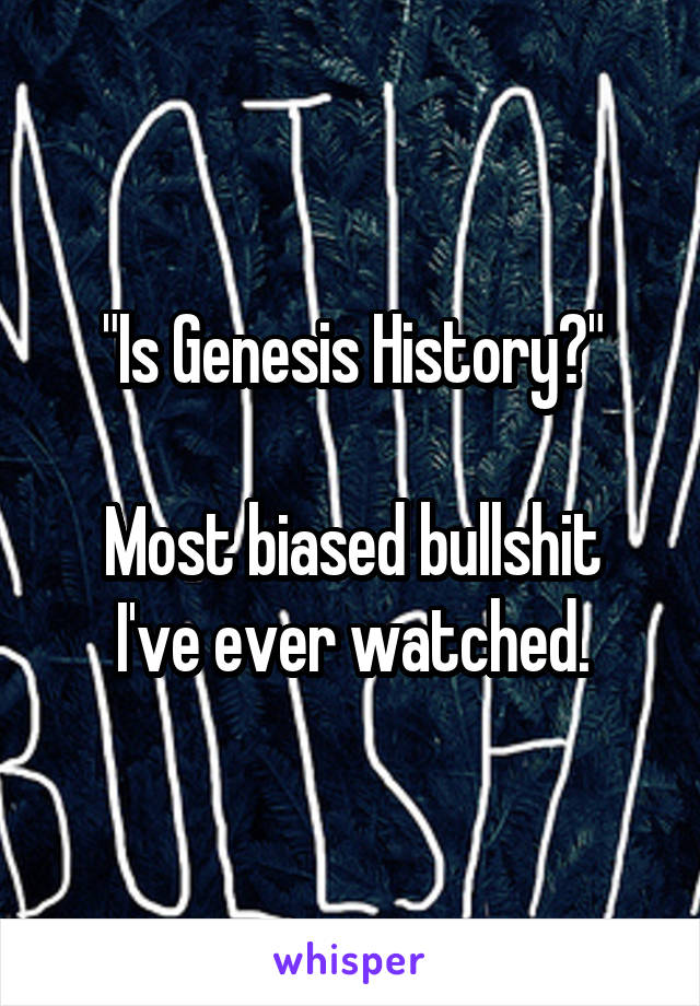 """Is Genesis History?""  Most biased bullshit I've ever watched."