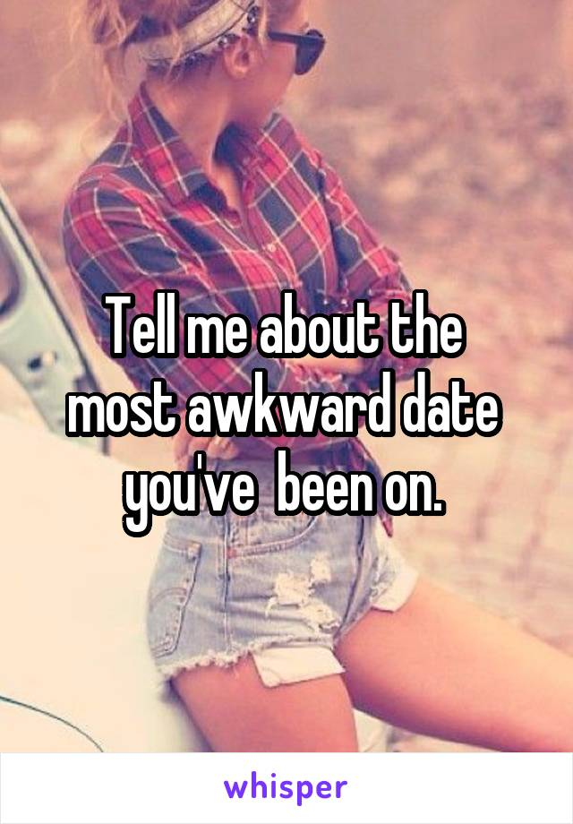 Tell me about the  most awkward date  you've  been on.