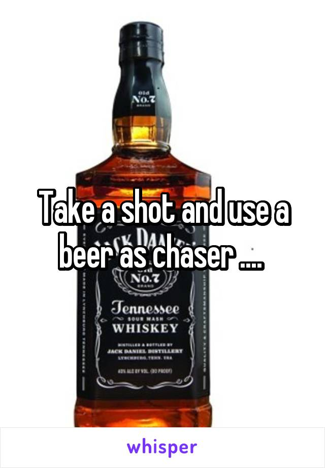 Take a shot and use a beer as chaser ....