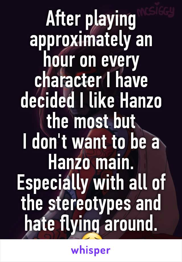 After playing approximately an hour on every character I have decided I like Hanzo the most but I don't want to be a Hanzo main. Especially with all of the stereotypes and hate flying around. 😟