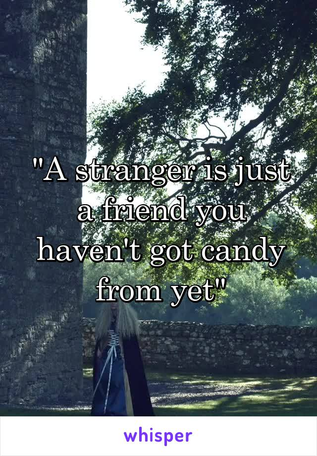 """A stranger is just a friend you haven't got candy from yet"""