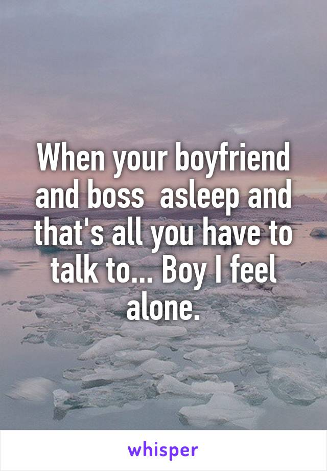 When your boyfriend and boss  asleep and that's all you have to talk to... Boy I feel alone.
