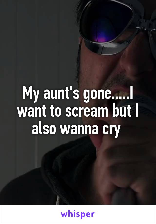 My aunt's gone.....I want to scream but I also wanna cry
