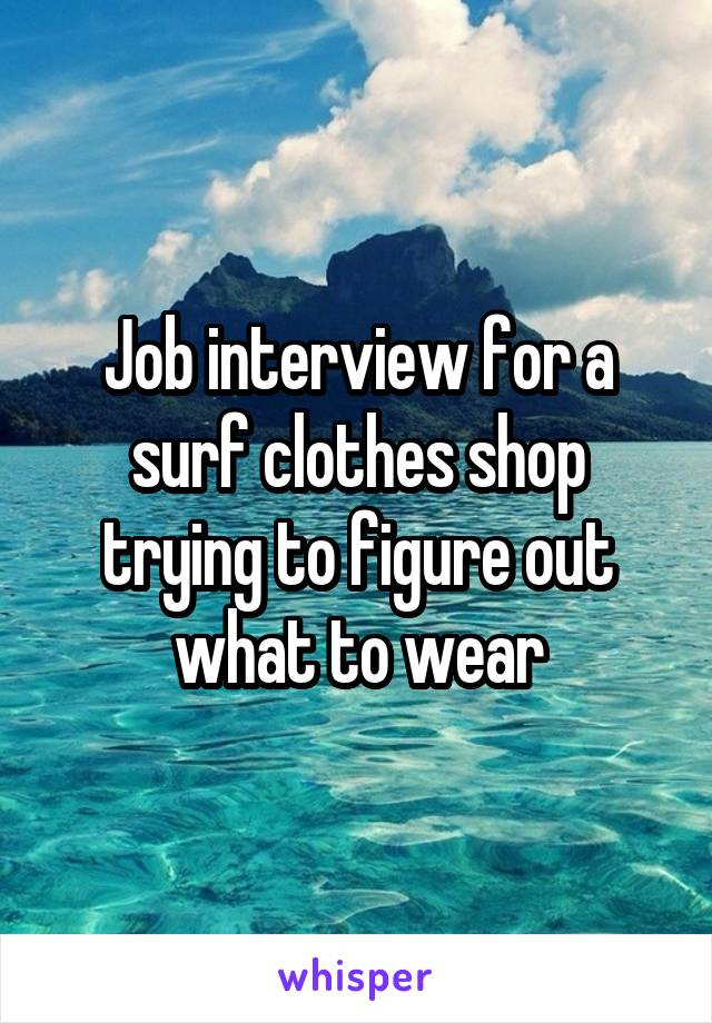 Job interview for a surf clothes shop trying to figure out what to wear