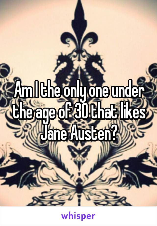 Am I the only one under the age of 30 that likes Jane Austen?