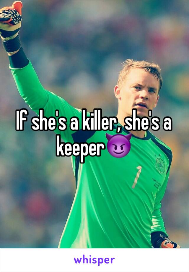 If she's a killer, she's a keeper😈