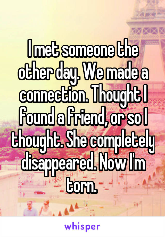 I met someone the other day. We made a connection. Thought I found a friend, or so I thought. She completely disappeared. Now I'm torn.