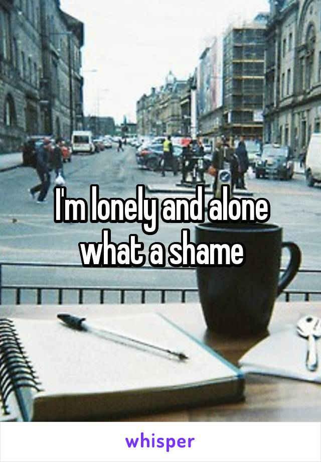 I'm lonely and alone what a shame